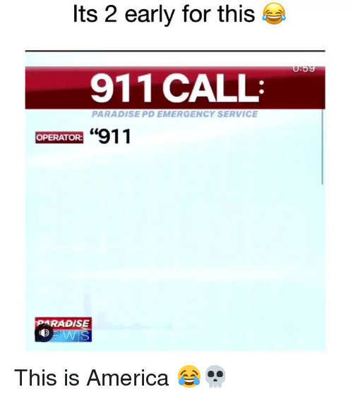 "America, Funny, and Paradise: Its 2 early for this  911 CALL  PARADISE PD EMERGENCY SERVICE  ""911  OPERATOR:  PARADISE This is America 😂💀"