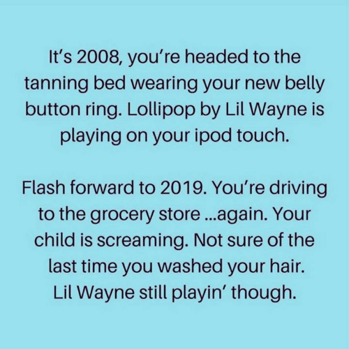 Tanning: It's 2008, you're headed to the  tanning bed wearing your new belly  button ring. Lollipop by Lil Wayne is  playing on your ipod touch.  Flash forward to 2019. You're driving  to the grocery store...again. Your  child is screaming. Not sure of the  last time you washed your hair.  Lil Wayne still playin' though.