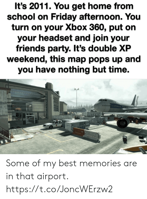 headset: It's 2011. You get home from  school on Friday afternoon. You  turn on your Xbox 360, put on  your headset and join your  friends party. It's double XP  weekend, this map pops up and  you have nothing but time. Some of my best memories are in that airport. https://t.co/JoncWErzw2