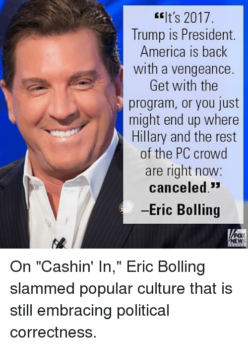 """America, Memes, and Trump: It's 2017  Trump is President.  America is back  with a vengeance  Get with the  program, or you just  might end up where  Hillary and the rest  of the PC crowd  are right now:  canceled  -Eric Bolling  FOX  NEW On """"Cashin' In,"""" Eric Bolling slammed popular culture that is still embracing political correctness."""