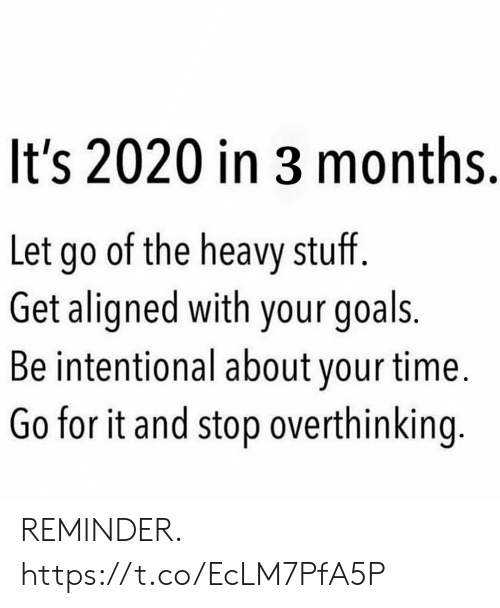 Let Go: It's 2020 in 3 months.  Let go of the heavy stuff.  Get aligned with your goals.  Be intentional about your time.  Go for it and stop overthinking. REMINDER. https://t.co/EcLM7PfA5P