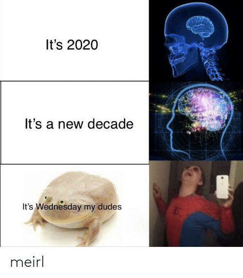 Wednesday: It's 2020  It's a new decade  It's Wednesday my dudes meirl