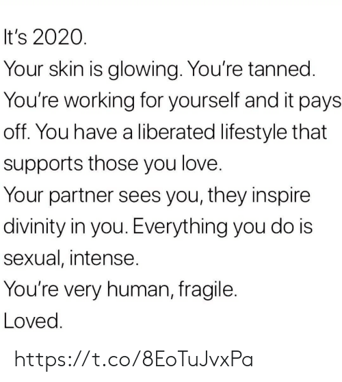 Love, Memes, and Lifestyle: It's 2020.  Your skin is glowing. You're tanned.  You're working for yourself and it pays  off. You have a liberated lifestyle that  supports those you love.  Your partner sees you, they inspire  divinity in you. Everything you do is  sexual, intense.  You're very human, fragile.  Loved. https://t.co/8EoTuJvxPa