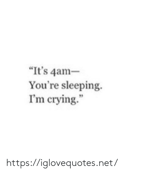 "Crying, Sleeping, and Net: ""It's 4am-  You're sleeping.  I'm crying."" https://iglovequotes.net/"
