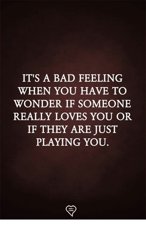 Bad, Memes, and Wonder: IT'S A BAD FEELING  WHEN YOU HAVE TO  WONDER IF SOMEONE  REALLY LOVES YOU OR  IF THEY ARE JUST  PLAYING YOU
