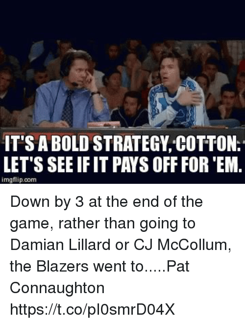 Damian Lillard: IT'S A BOLD STRATEGY COTTON.  LET'S SEE IF IT PAYS OFF FOR 'EM.  imgflip.com Down by 3 at the end of the game, rather than going to Damian Lillard or CJ McCollum, the Blazers went to.....Pat Connaughton https://t.co/pI0smrD04X