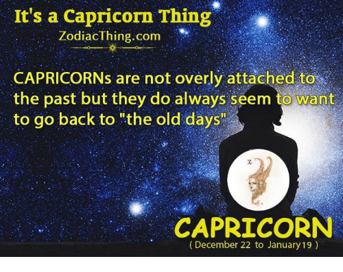 """Overly Attached: It's a Capricorn Thing  Zodiac Thing.com  CAPRICORNs are not overly attached to  the past but they do always seem to Want  to go back to """"the old days""""  CAPRICORN  (December 22 to January 19)"""