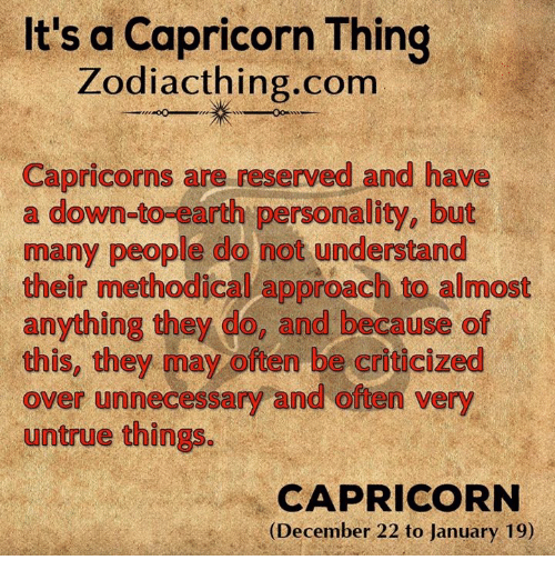 methodical: It's a Capricorn Thing  Zodiac thing.com  Capricorns are reserved and have  a down-to-earth personality, but  many people do not understand  their methodical approach to almost  anything they do, and because of  this, they may often be criticized  over unnecessary and often very  untrue things  CAPRICORN  (December 22 to January 19)