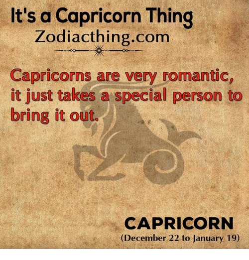 Special Person: It's a Capricorn Thing  Zodiac thing.com  Capricorns are very romantic,  it just takes a special person to  bring it out.  CAPRICORN  (December 22 to January 19)