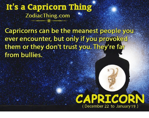 dont trust you: It's a Capricorn Thing  Zodiac Thing.com  Capricorns can be the meanest people you  ever encounter, but only if you provoked  them or they don't trust you. They're fa  from bullies.  CAPRICORN  (December 22 to January 19)