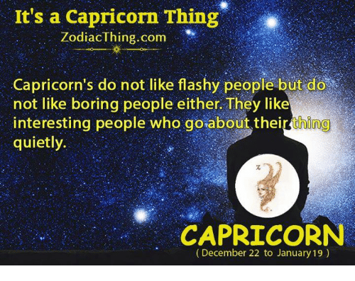 capricorns: It's a Capricorn Thing  Zodiac thing com  Capricorn's do not like flashy people but do  not like boring people either They like  interesting people who goabout their thing  quietly.  CAPRICORN  (December 22 to January 19)