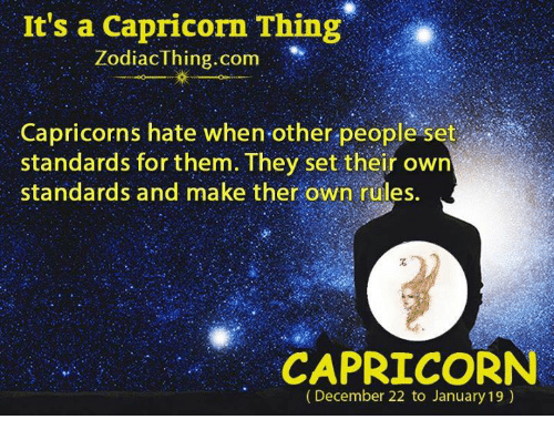 capricorns: It's a Capricorn Thing  Zodiac thing com  Capricorns hate when other people set  standards for them. They set their own  standards and make ther own rüles.  CAPRICORN  (December 22 to January 19)