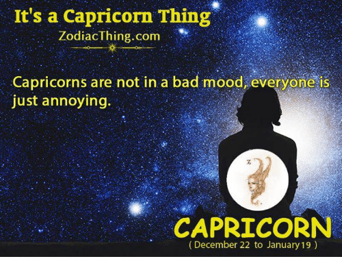 capricorns: It's a Capricorn Thing  ZodiacThing.com  Capricorns are not in a bad mood, everyone is  just annoying.  CAPRICORN  (December 22 to January 19)