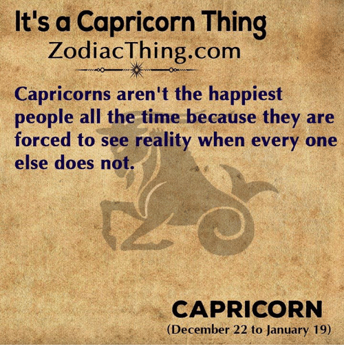 capricorns: It's a Capricorn Thing  ZodiacThing.com  Capricorns aren't the happiest  people all the time because they are  forced to see reality when every one  else does not.  CAPRICORN  (December 22 to January 19)