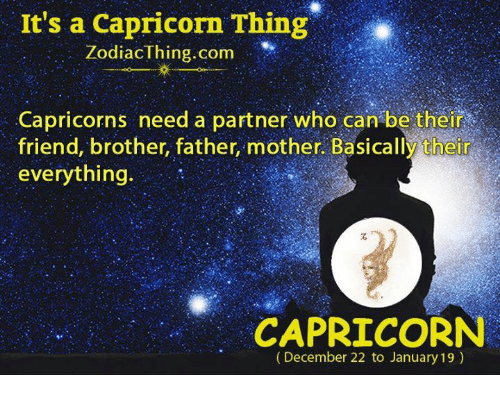 capricorns: It's a Capricorn Thing  ZodiacThing.com  Capricorns need a partner who can be their  friend, brother, father, mother. Basically their  everything.  CAPRICORN  (December 22 to January 19)