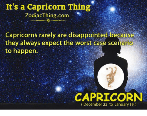 capricorns: It's a Capricorn Thing  ZodiacThing.com  Capricorns rarely are disappointed because  they always expect the worst case scenario  to happen.  CAPRICORN  (December 22 to January 19)