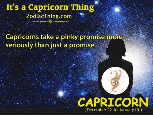 capricorns: It's a Capricorn Thing  ZodiacThing.com  Capricorns take a pinky promise more  seriously than just a promise.  CAPRICORN  (December 22 to January 19)