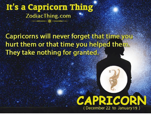 capricorns: It's a Capricorn Thing  ZodiacThing.com  Capricorns will never forget that time you  hurt them or that time you helped them  They take nothing for granted  CAPRICORN  (December 22 to January 19)