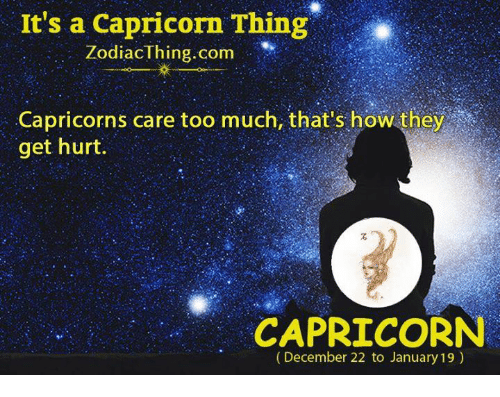 Too Much, Capricorn, and How: It's a Capricorn Thing  ZodiacThing.com ,,.. Iİ(  Capricorns care too much, that's how they  get hurt.  CAPRICORN  (December 22 to January 19)