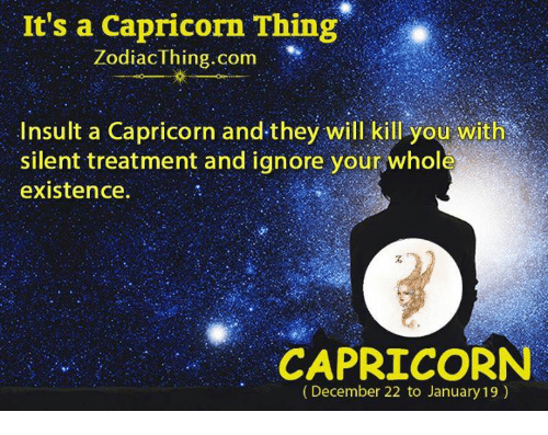 Capricorn, Com, and Will: It's a Capricorn Thing  ZodiacThing.com  Insult a Capricorn and-they will kill you with  silent treatment and ignore your whole  existence.  石  CAPRICORN  (December 22 to January 19)