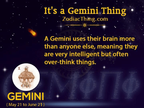 Brain, Gemini, and Meaning: It's a Gemini.Thing  ZodiacThing.com  A.Gemini uses their brain more  than anyone else, meaning they  are very intelligent but often  over-think things.  GEMINI   (May 21 to June 21)  Ht