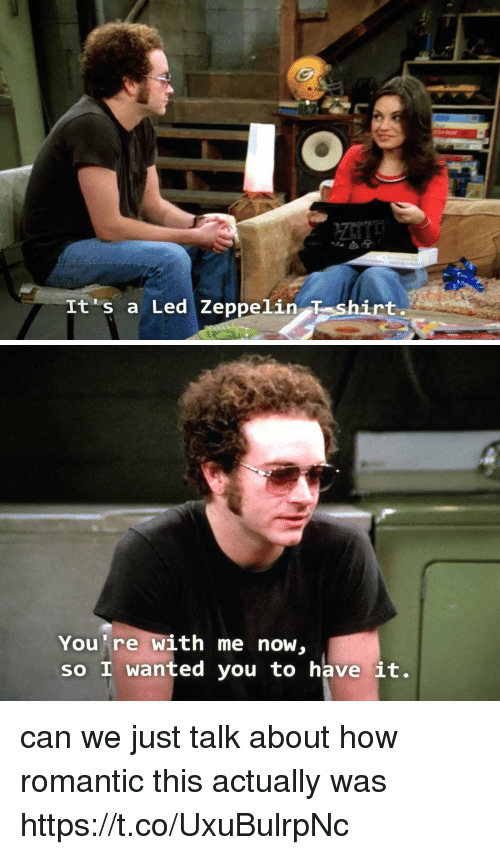 Led Zeppelin, Memes, and 🤖: It's a Led Zeppelin T shirt   You're with me now,  so I wanted you to have it. can we just talk about how romantic this actually was https://t.co/UxuBulrpNc