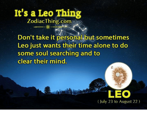 Soul Searching: It's a Leo Thing  Zodiac Thing.com  Don't take it personal but sometimes  Leo just wants their time alone to do  some soul searching and to  clear their mind.  LEO  (July 23 to August 22)