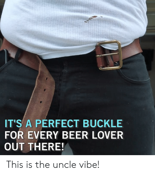 Beer, Memes, and Buckle: IT'S A PERFECT BUCKLE  FOR EVERY BEER LOVER  OUT THERE! This is the uncle vibe!