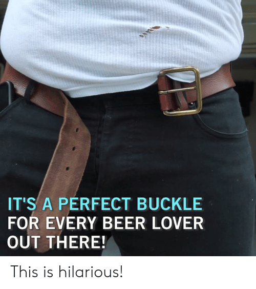 Beer, Memes, and Buckle: IT'S A PERFECT BUCKLE  FOR EVERY BEER LOVER  OUT THERE! This is hilarious!
