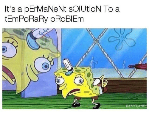 Problem, Its A, and Its: It's a pErMaNeNt sOlUtloN To a  tEmPoRaRy pRoBlEm