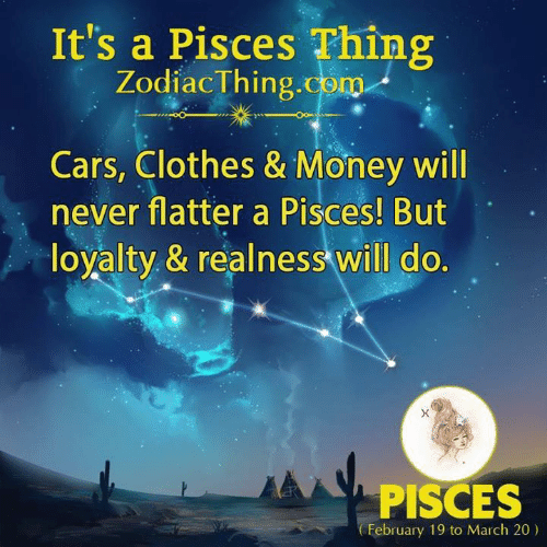 realness: It's a Pisces Thing  ZodiacThing.com  Cars, Clothes & Money will  never flatter a Pisces! But  loyalty & realness will do.  PISCES  February 19 to March 20)