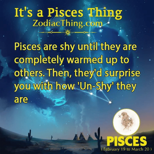 Pisces, Com, and March: It's a Pisces Thing  ZodiacThing.com  Pisces are shy until'they are  completely warmed up to  others. Then, they'd surprise  you with hew'Un-Shy they  0  are  PISCES  February 19 to March 20)