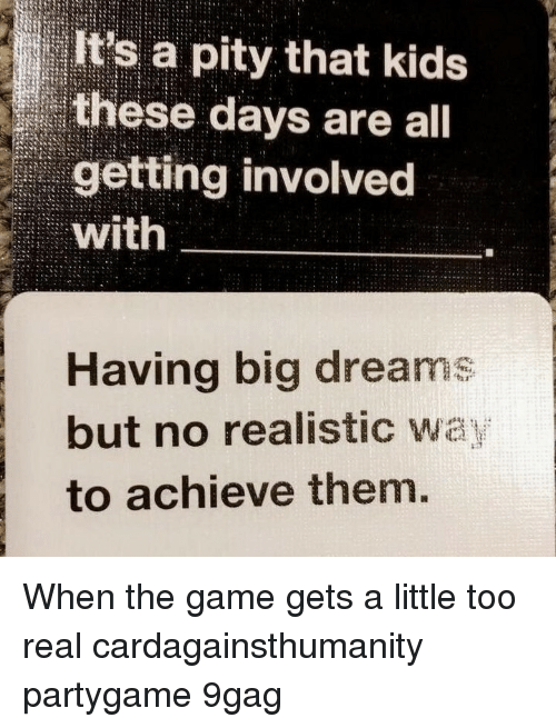 9gag, Memes, and The Game: It's a pity that kids  these days are all  getting involved  with  Having big dreams  but no realistic wa  to achieve them. When the game gets a little too real⠀ cardagainsthumanity partygame 9gag