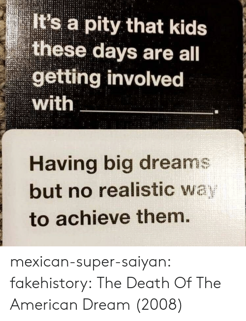 saiyan: It's a pity that kids  these days are all  getting involvec  with  Having big dreams  but no realistic wa  to achieve them mexican-super-saiyan:  fakehistory: The Death Of The American Dream (2008)