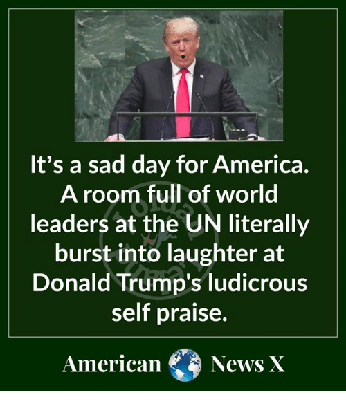 For America: It's a sad day for America  A room full of world  leaders at the UN literally  burst into laughter at  Donald Trump's ludicrous  self praise.  American  News X