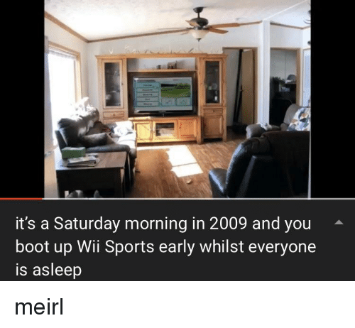 wii sports: it's a Saturday morning in 2009 and you  boot up Wii Sports early whilst everyone  is asleep meirl