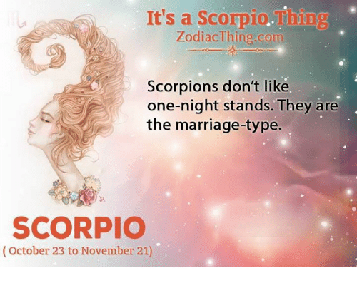 Marriage, Scorpio, and Zodiac: It's a Scorpio miing  Zodiac Thing com  Scorpions don't like  one-night stands. They are  the marriage-type.  SCORPIO  (October 23 to November 21)