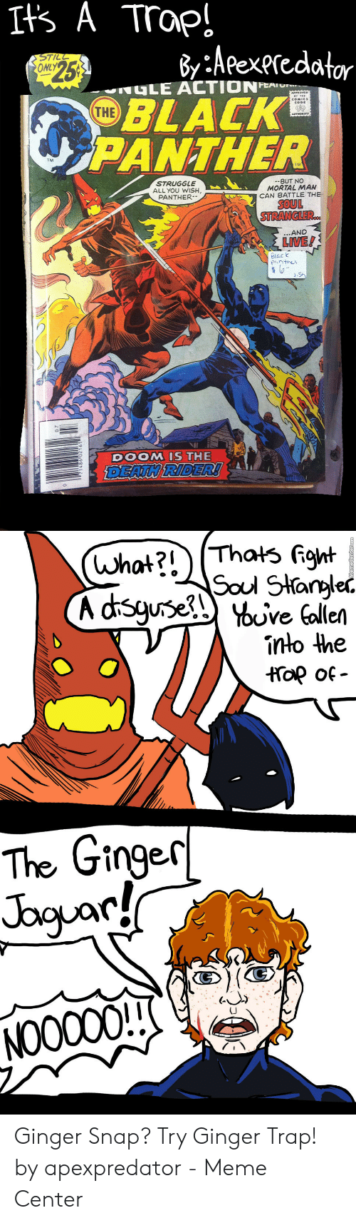 Ginger Snap Meme: Its A Trap!  By :Aeexeredator  BLACK  PANTHER  STILL  ONLY  $253  GLE ACTIONE  THE  ROYED  COMICS  AUTWORITY  STRUGGLE  ALL YOU WISH  PANTHER-  --BUT NO  MORTAL MAN  CAN BATTLE THE  SOUL  STRANGLER.  ...AND  LIVE!  Black  JSn  DOOM IS THE  DEATH RIDER!  (what?!)(Thats fight  Soul Stargle  A dsguseuve alien  into the  op of  The Ginger  Jbguary  NOOC00! Ginger Snap? Try Ginger Trap! by apexpredator - Meme Center