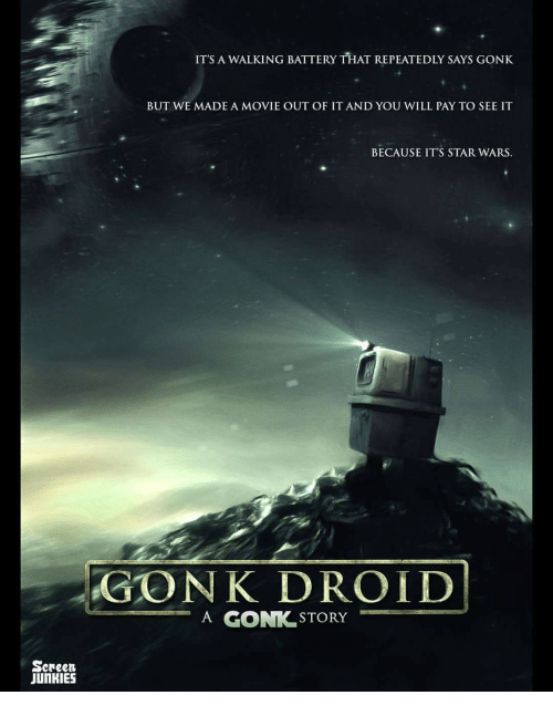Screen Junkies: ITS A WALKING BATTERY THAT REPEATEDLY SAYS GONK  BUT WE MADE A MOVIE OUT OF IT AND YOU WILL PAY TO SEE IT  BECAUSE IT'S STAR WARS  GON K DROID  A GON STORY  Screen  JUnKIES