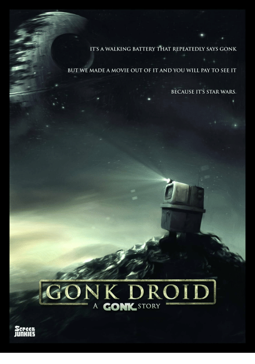 Screen Junkies: ITS A WALKING BATTERY THAT REPEATEDLY SAYS GONK  BUT WE MADE A MOVIE OUT OF IT AND YOU WILL PAY TO SEE IT  BECAUSE IT'S STAR WARS  GONK DROID  A GON STORY  Screen  JUNKIES