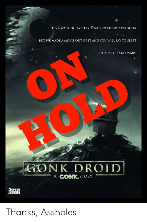 Junkies: ITS A WALKING BATTERY THAT REPEATEDLY SAYS GONK  BUT WE MADE A MOVIE OUT OF IT AND YOU WILL PAY TO SEE IT  BECAUSE IT'S STAR WARS.  GO NK DROID!  ーA GONK.STORY  Sereen  JUnKIES Thanks, Assholes