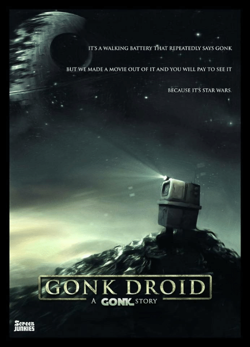 Screen Junkies: ITS A WALKING BATTERY THAT REPEATEDLY SAYS GONK  BUT WE MADE A MOVIE OUT OF IT AND YOU WILL PAY TO SEE IT  BECAUSE ITS STAR WARS.  GONK DROID  STORY  A GONTK  Screen  JUnKIES