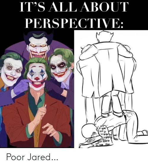 Jared: IT'S ALL ABOUT  PERSPECTIVE:  HAW  HANNA  HAHNIA  HAHA Poor Jared…