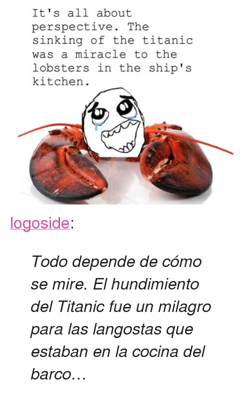"Titanic, Tumblr, and Blog: It's all about  perspective. The  sinking of the titanic  was a miracle to the  lobsters in the ship's  kitchern <p><a class=""tumblr_blog"" href=""http://logoside.tumblr.com/post/19622641742/perspective"">logoside</a>:</p> <blockquote> <p><em>Todo depende de cómo se mire. El hundimiento del Titanic fue un milagro para las langostas que estaban en la cocina del barco…</em></p> </blockquote>"