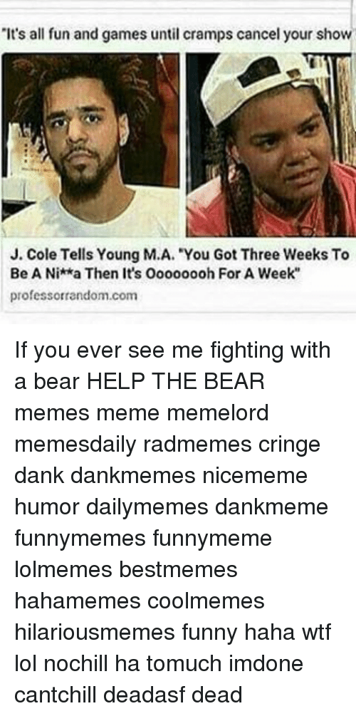 """Bears Memes: """"It's all fun and games until cramps cancel your show  J. Cole Tells Young M.A. """"You Got Three Weeks To  Be A Nitka Then It's Oooooooh For A Week  professorrandom.com If you ever see me fighting with a bear HELP THE BEAR memes meme memelord memesdaily radmemes cringe dank dankmemes nicememe humor dailymemes dankmeme funnymemes funnymeme lolmemes bestmemes hahamemes coolmemes hilariousmemes funny haha wtf lol nochill ha tomuch imdone cantchill deadasf dead"""