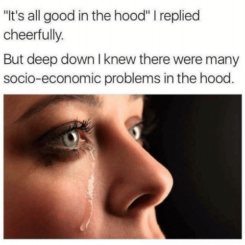 "Hood: ""It's all good in the hood"" I replied  cheerfully.  But deep down I knew there were many  socio-economic problems in the hood."