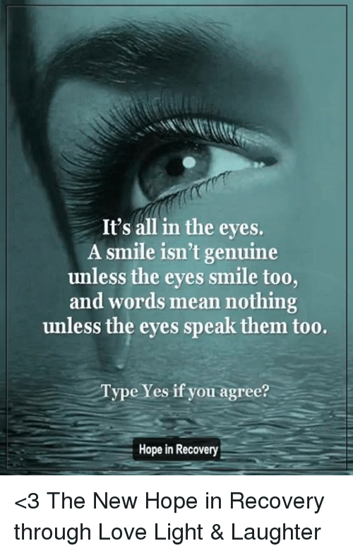 Genuinity: It's all in the eyes.  A smile isn't genuine  unless the eyes smile too,  and words mean nothing  unless the eyes speak them too.  Type Yes if you agree?  Hope in Recovery <3 The New Hope in Recovery through Love Light & Laughter