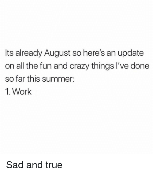 Crazy, Memes, and True: Its already August so here's an update  on all the fun and crazy things I've done  so far this summer:  1. Work Sad and true