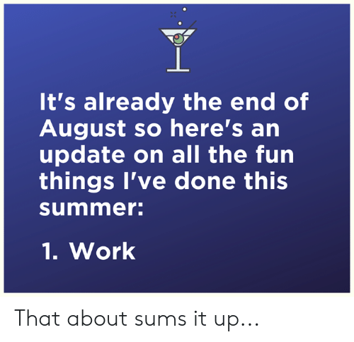 Dank, Work, and Summer: It's already the end of  August so here's an  update on all the fun  things I've done this  summer:  1.Work That about sums it up...