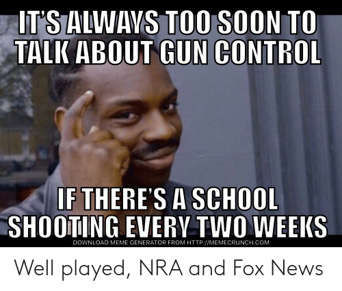 meme generator: IT'S ALWAVS TOO SOON TO  TALK ABOUT GUN CONTROL  IF THERES A SCHOOL  SHOOTING EVERV TWO WEEKS  DOWNLOAD MEME GENERATOR FROM HTTP://MEMECRUNCH.COM Well played, NRA and Fox News